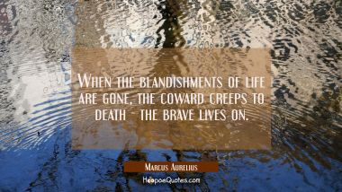 When the blandishments of life are gone the coward creeps to death - the brave lives on Marcus Aurelius Quotes