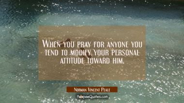 When you pray for anyone you tend to modify your personal attitude toward him.