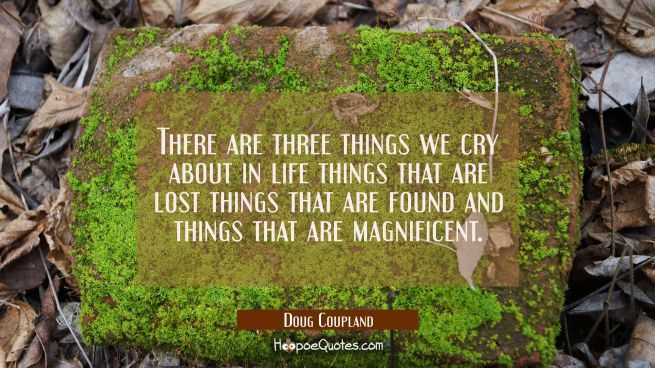 There are three things we cry about in life things that are lost things that are found and things t