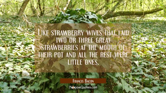 Like strawberry wives that laid two or three great strawberries at the mouth of their pot and all t