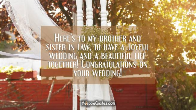 Here's to my brother and sister in law, to have a joyful wedding and a beautiful life together! Congratulations on your wedding!