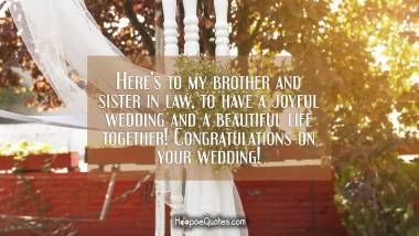 Here's to my brother and sister in law, to have a joyful wedding and a beautiful life together! Congratulations on your wedding! Wedding Quotes