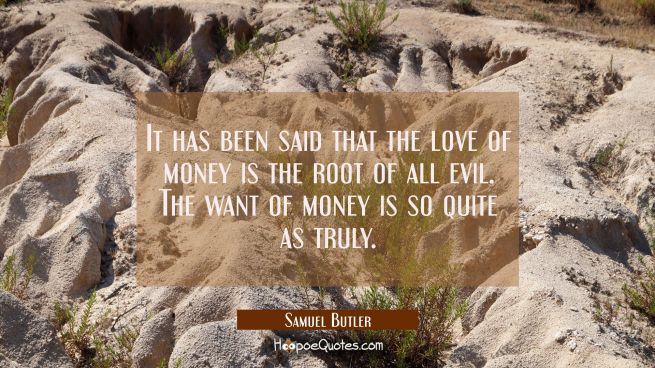 It has been said that the love of money is the root of all evil. The want of money is so quite as t