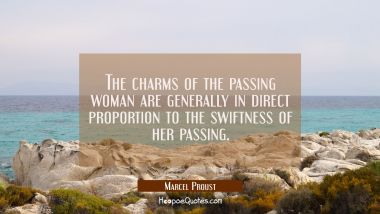 The charms of the passing woman are generally in direct proportion to the swiftness of her passing.
