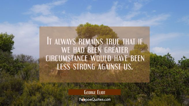 It always remains true that if we had been greater circumstance would have been less strong against