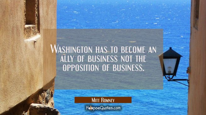 Washington has to become an ally of business not the opposition of business.