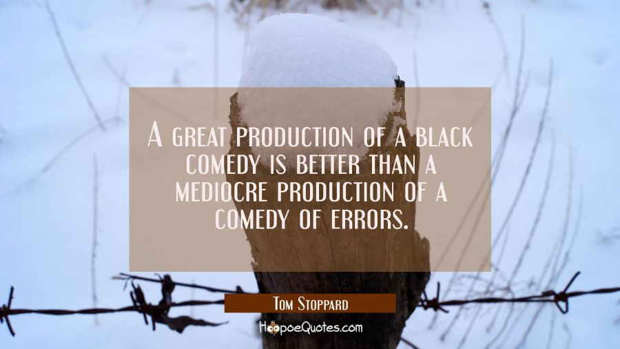 A great production of a black comedy is better than a mediocre production of a comedy of errors. Tom Stoppard Quotes
