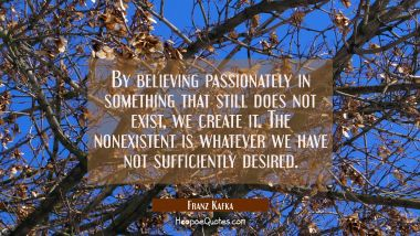 By believing passionately in something that still does not exist we create it. The nonexistent is w Franz Kafka Quotes