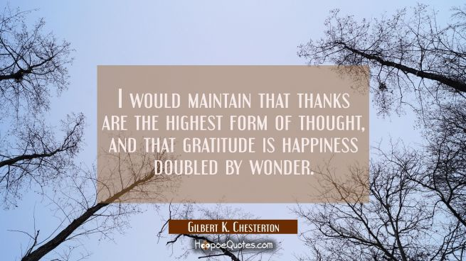 I would maintain that thanks are the highest form of thought and that gratitude is happiness double