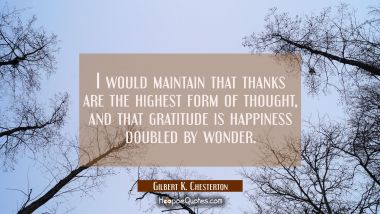 I would maintain that thanks are the highest form of thought and that gratitude is happiness double Gilbert K. Chesterton Quotes