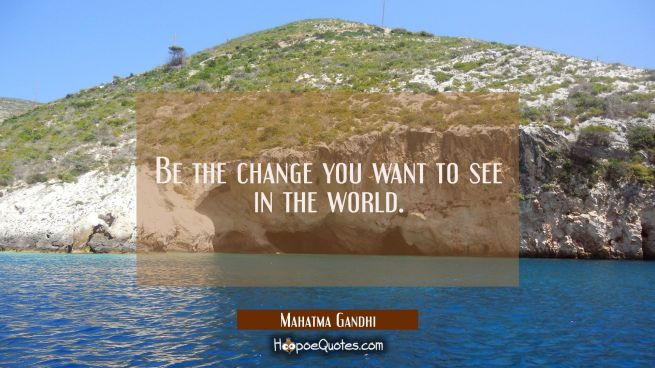 Be the change you want to see in the world.