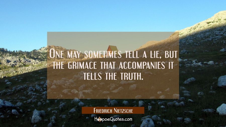 One may sometimes tell a lie but the grimace that accompanies it tells the truth. Friedrich Nietzsche Quotes