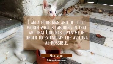I am a poor man and of little worth who is laboring in that art that God has given me in order to e