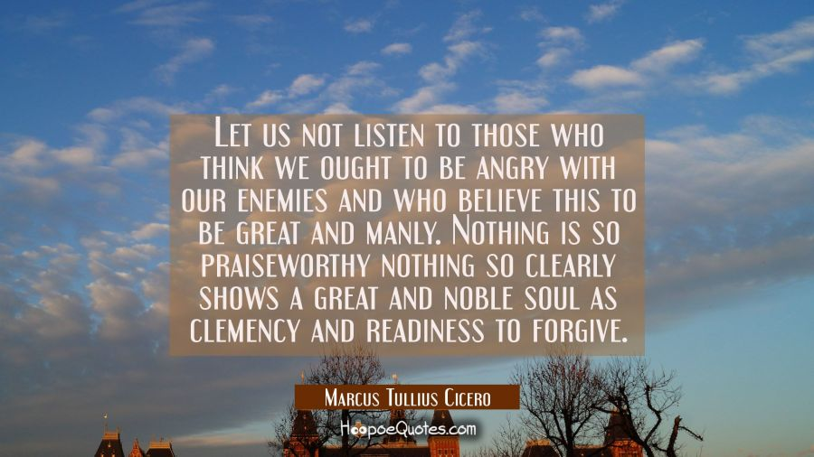 Let us not listen to those who think we ought to be angry with our enemies and who believe this to Marcus Tullius Cicero Quotes