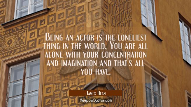 Being an actor is the loneliest thing in the world. You are all alone with your concentration and i