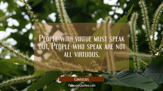People with virtue must speak out, People who speak are not all virtuous.