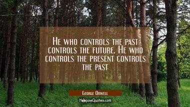 He who controls the past controls the future. He who controls the present controls the past