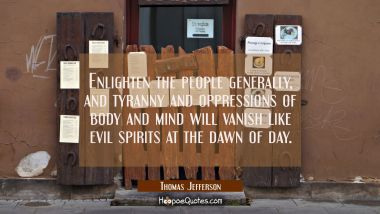 Enlighten the people generally and tyranny and oppressions of body and mind will vanish like evil s