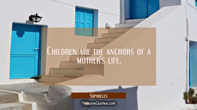 Children are the anchors of a mother's life.