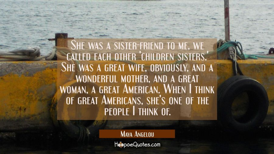 She was a sister-friend to me we called each other 'children sisters.' She was a great wife obvious Maya Angelou Quotes