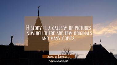 History is a gallery of pictures in which there are few originals and many copies. Alexis de Tocqueville Quotes