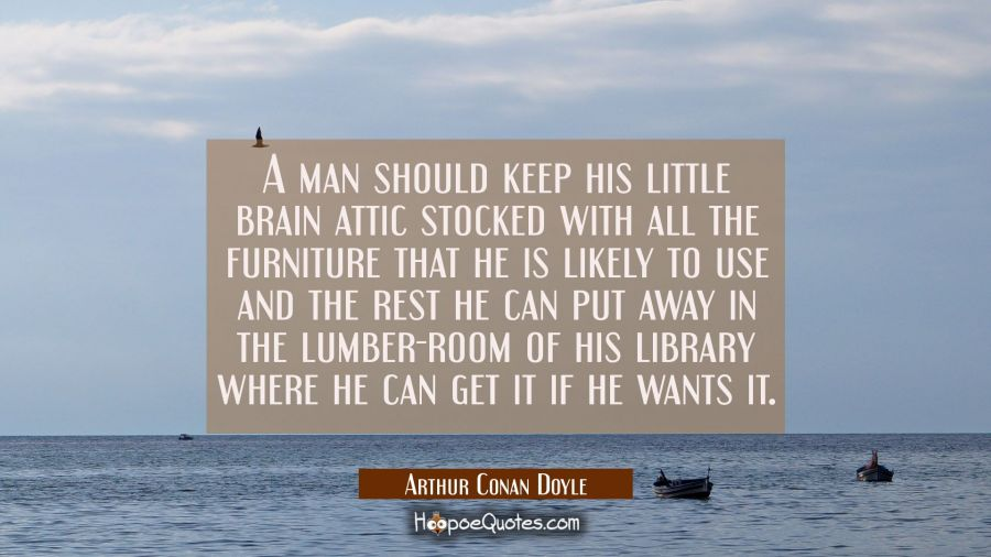 A man should keep his little brain attic stocked with all the furniture that he is likely to use an Arthur Conan Doyle Quotes