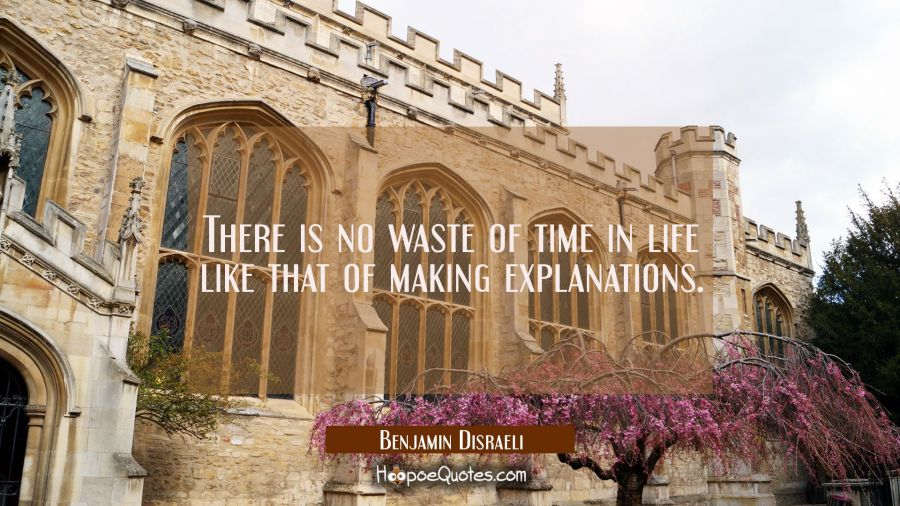 There is no waste of time in life like that of making explanations. Benjamin Disraeli Quotes