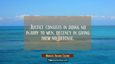 Justice consists in doing no injury to men, decency in giving them no offense.