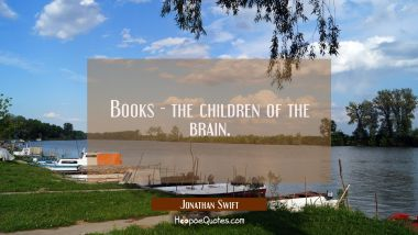 Books the children of the brain. Jonathan Swift Quotes