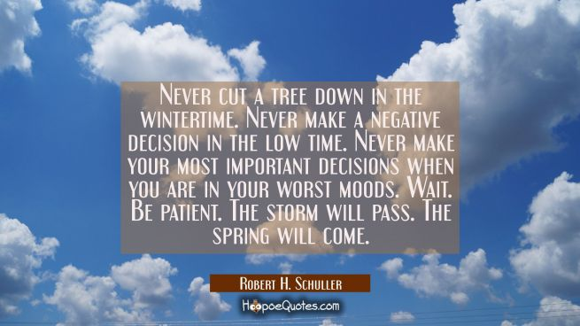 Never cut a tree down in the wintertime. Never make a negative decision in the low time. Never make