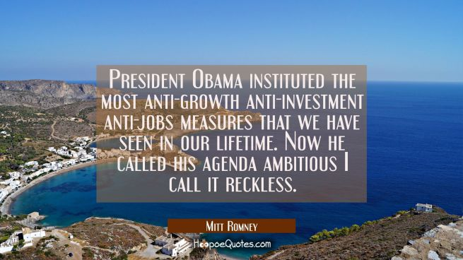 President Obama instituted the most anti-growth anti-investment anti-jobs measures that we have see
