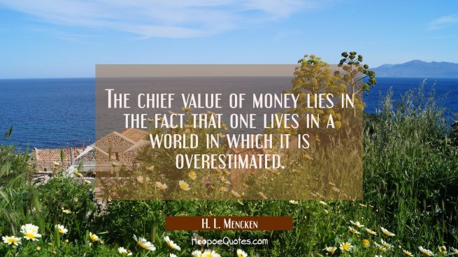 The chief value of money lies in the fact that one lives in a world in which it is overestimated.