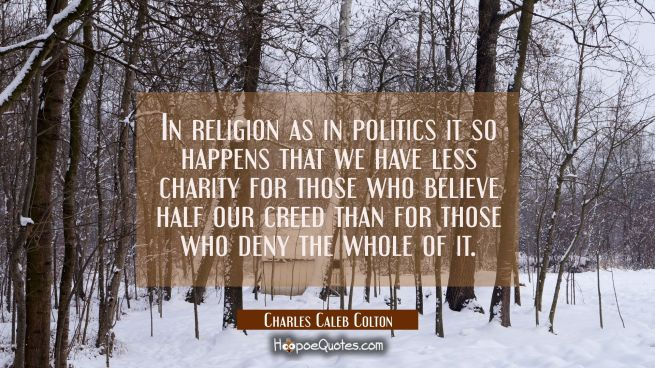 In religion as in politics it so happens that we have less charity for those who believe half our c