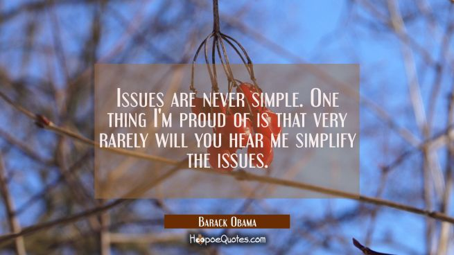 Issues are never simple. One thing I'm proud of is that very rarely will you hear me simplify the i