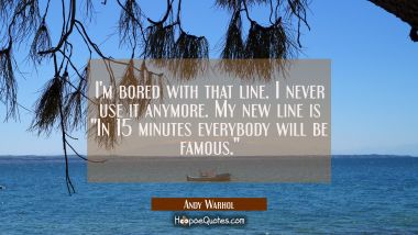 "I'm bored with that line. I never use it anymore. My new line is ""In 15 minutes everybody will be f"