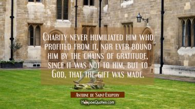 Charity never humiliated him who profited from it nor ever bound him by the chains of gratitude sin Antoine de Saint-Exupery Quotes