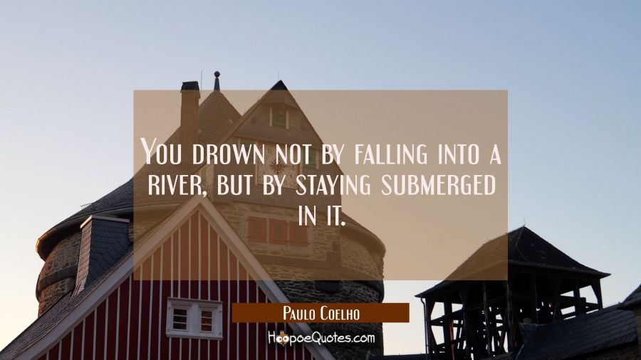 You drown not by falling into a river but by staying submerged in it. Paulo Coelho Quotes