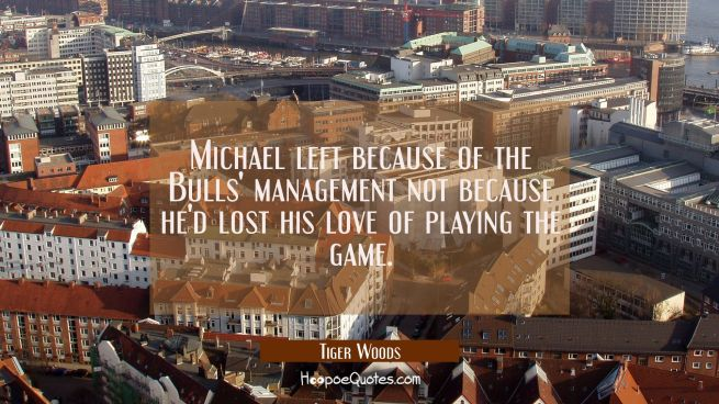 Michael left because of the Bulls' management not because he'd lost his love of playing the game.