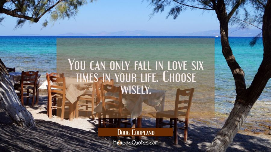 You can only fall in love six times in your life. Choose wisely. Doug Coupland Quotes