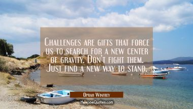 Challenges are gifts that force us to search for a new center of gravity. Don't fight them. Just find a new way to stand. Oprah Winfrey Quotes