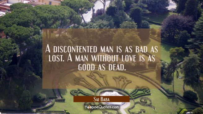 A discontented man is as bad as lost. A man without love is as good as dead.