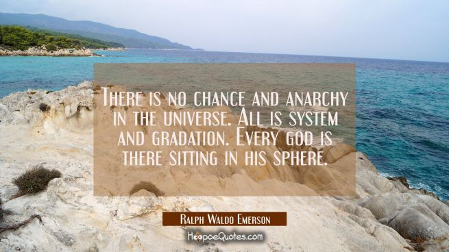 There is no chance and anarchy in the universe. All is system and gradation. Every god is there sit
