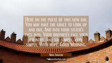 Here on the pulse of this new day / You may have the grace to look up and out/ And into your sister Maya Angelou Quotes