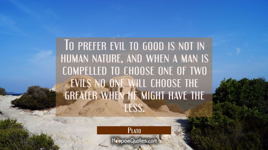 To prefer evil to good is not in human nature, and when a man is compelled to choose one of two evi Plato Quotes