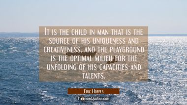 It is the child in man that is the source of his uniqueness and creativeness and the playground is