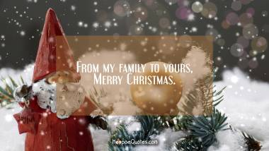 From my family to yours, Merry Christmas. Christmas Quotes