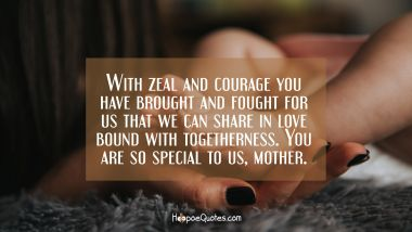 With zeal and courage you have brought and fought for us that we can share in love bound with togetherness. You are so special to us, mother. Mother's Day Quotes