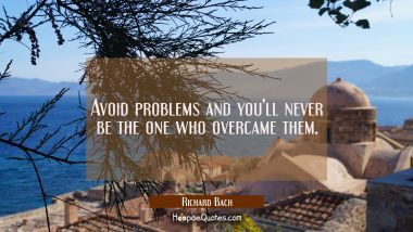 Avoid problems and you'll never be the one who overcame them.