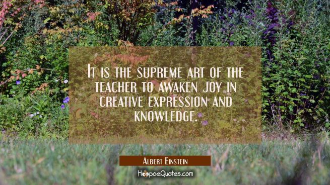 It is the supreme art of the teacher to awaken joy in creative expression and knowledge.