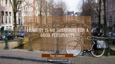 Humility is no substitute for a good personality. Fran Lebowitz Quotes
